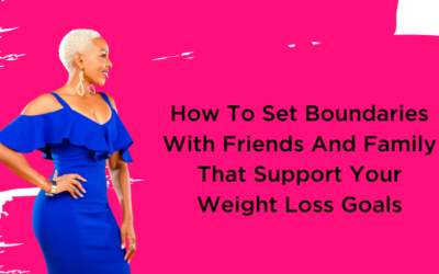 How To Set Boundaries With Friends And Family That Support Your Weight Loss Goals